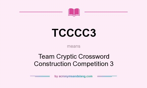 What does TCCCC3 mean? It stands for Team Cryptic Crossword Construction Competition 3