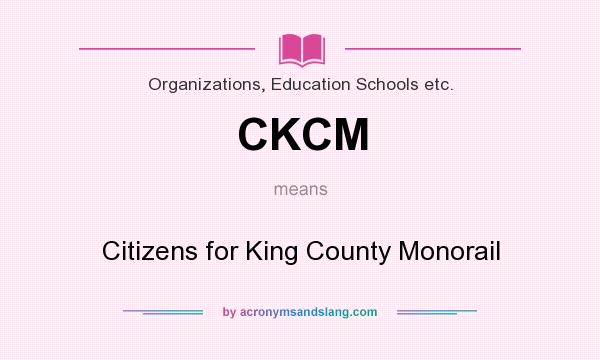 What does CKCM mean? It stands for Citizens for King County Monorail