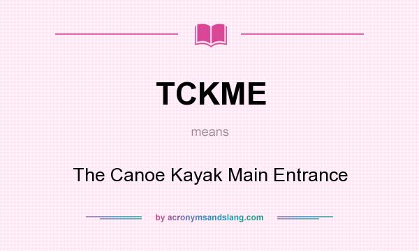 What does TCKME mean? It stands for The Canoe Kayak Main Entrance