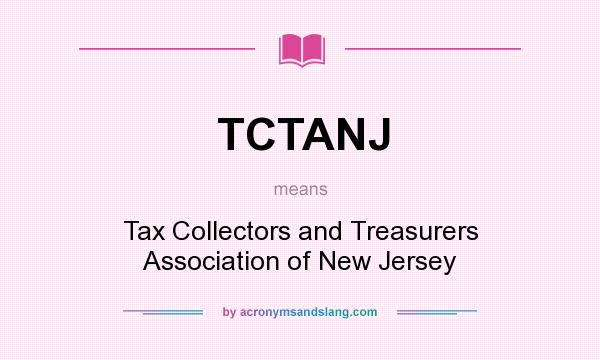 What does TCTANJ mean? It stands for Tax Collectors and Treasurers Association of New Jersey