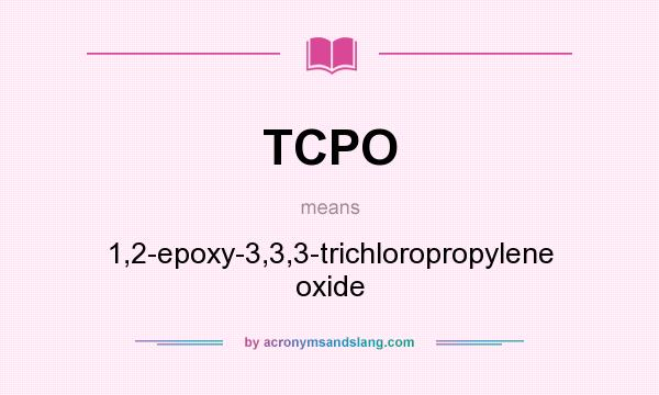 What does TCPO mean? It stands for 1,2-epoxy-3,3,3-trichloropropylene oxide