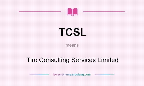 What does TCSL mean? It stands for Tiro Consulting Services Limited