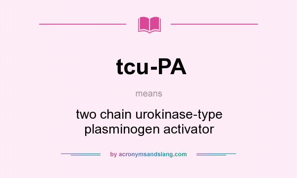 What does tcu-PA mean? It stands for two chain urokinase-type plasminogen activator