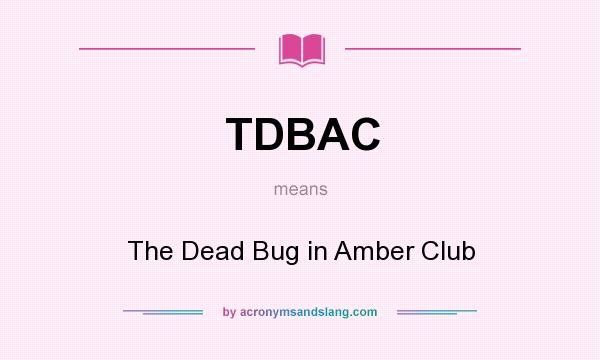 What does TDBAC mean? It stands for The Dead Bug in Amber Club