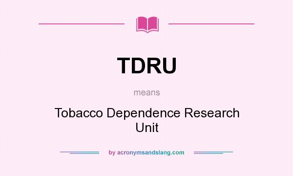 What does TDRU mean? It stands for Tobacco Dependence Research Unit