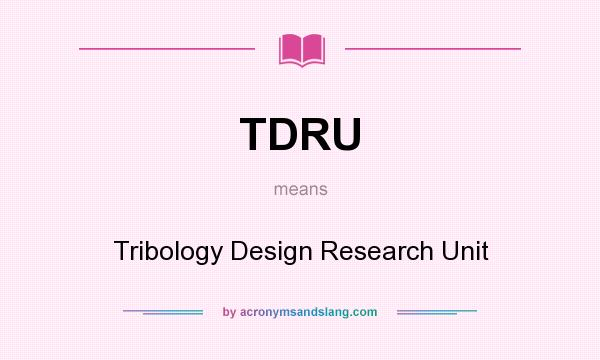 What does TDRU mean? It stands for Tribology Design Research Unit
