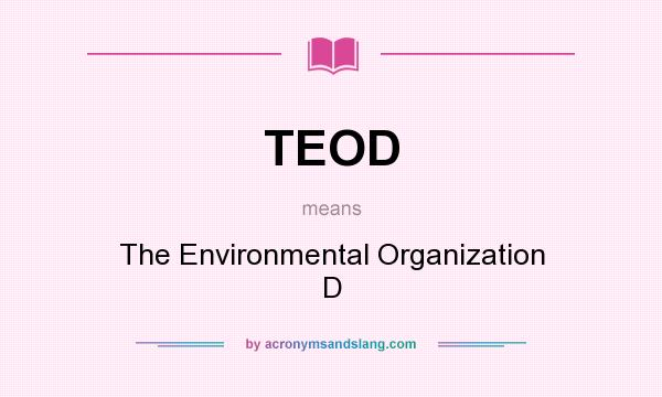 What does TEOD mean? It stands for The Environmental Organization D