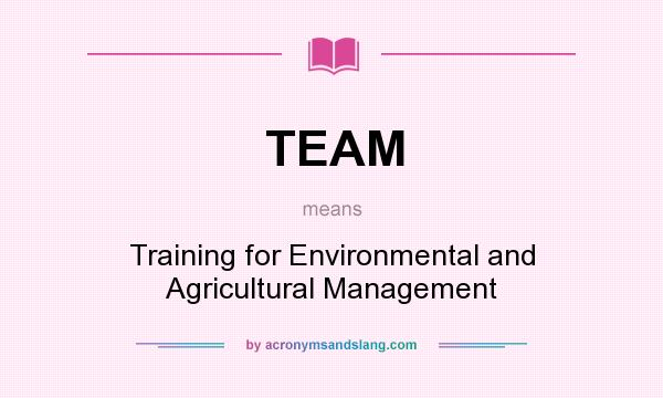 What does TEAM mean? It stands for Training for Environmental and Agricultural Management