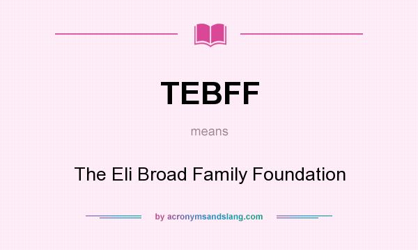 What does TEBFF mean? It stands for The Eli Broad Family Foundation