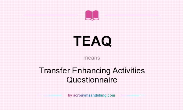 What does TEAQ mean? It stands for Transfer Enhancing Activities Questionnaire