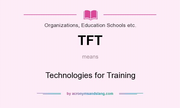 What does TFT mean? It stands for Technologies for Training