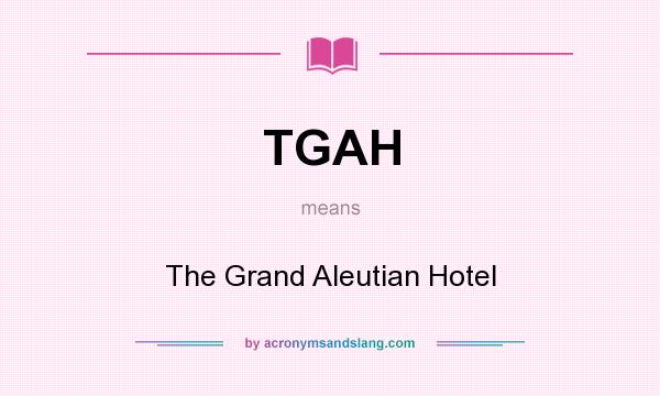 What does TGAH mean? It stands for The Grand Aleutian Hotel