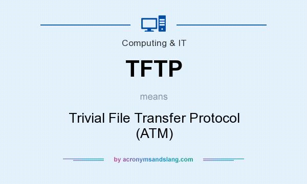 What does TFTP mean? It stands for Trivial File Transfer Protocol (ATM)