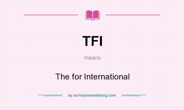 What does TFI mean? It stands for The for International