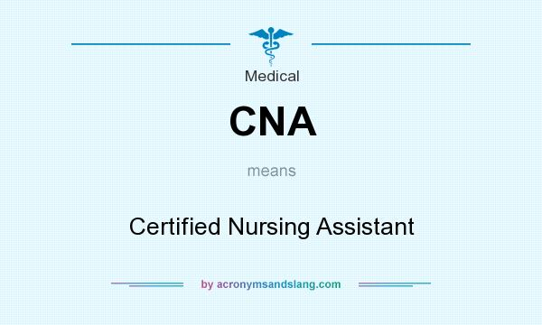 What does CNA mean? It stands for Certified Nursing Assistant