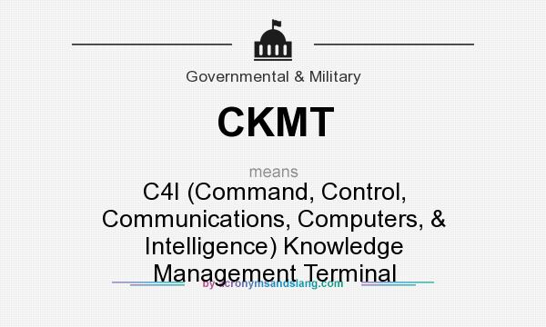 What does CKMT mean? It stands for C4I (Command, Control, Communications, Computers, & Intelligence) Knowledge Management Terminal