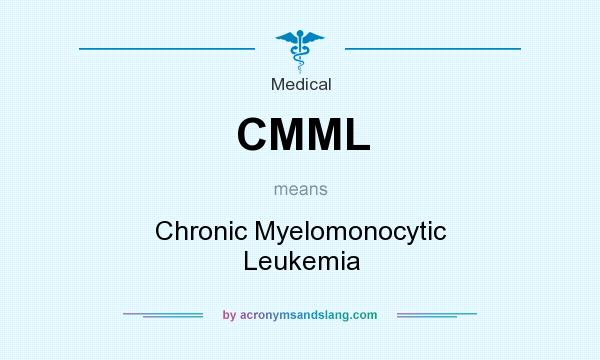 What does CMML mean? It stands for Chronic Myelomonocytic Leukemia