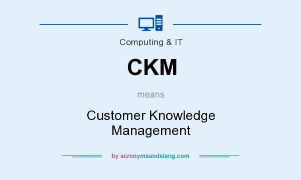 What does CKM mean? It stands for Customer Knowledge Management