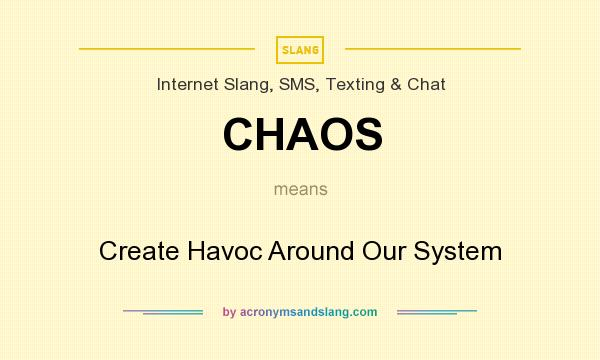 What does CHAOS mean? It stands for Create Havoc Around Our System