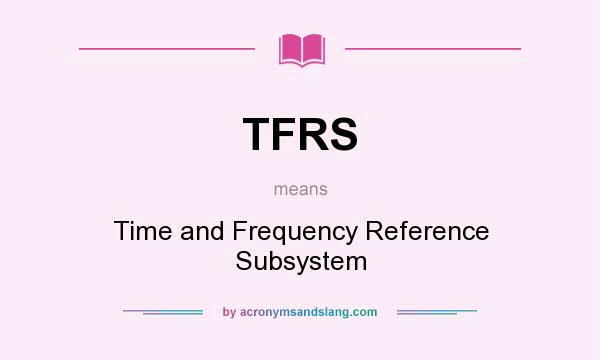 What does TFRS mean? It stands for Time and Frequency Reference Subsystem