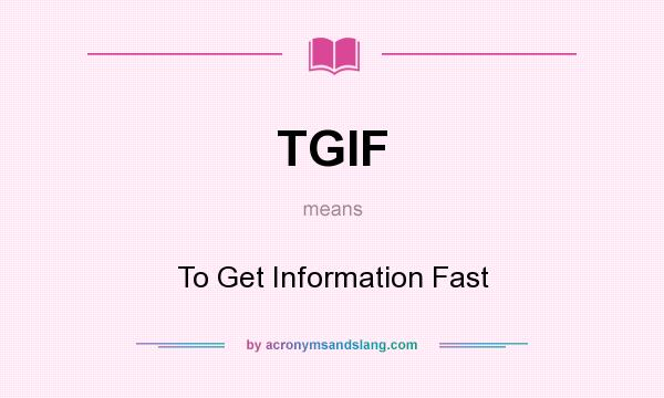 What does TGIF mean? It stands for To Get Information Fast