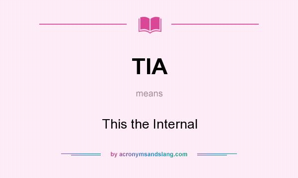 What does TIA mean? It stands for This the Internal
