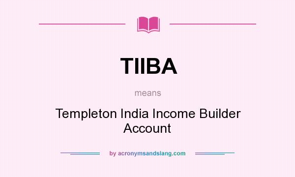 What does TIIBA mean? It stands for Templeton India Income Builder Account