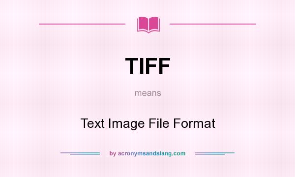 What does TIFF mean? It stands for Text Image File Format