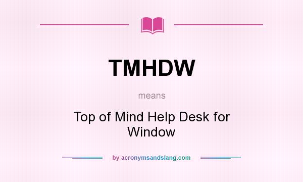 What does TMHDW mean? It stands for Top of Mind Help Desk for Window