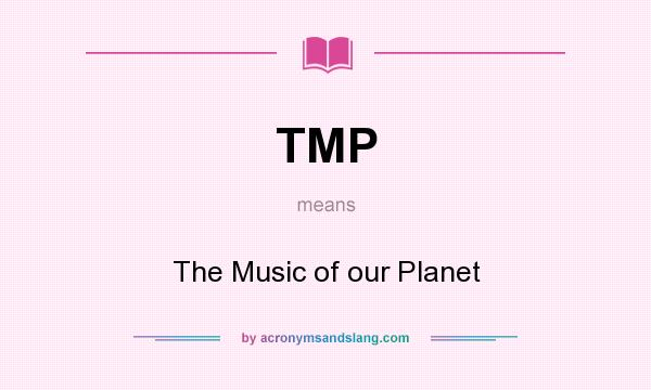 What does TMP mean? It stands for The Music of our Planet