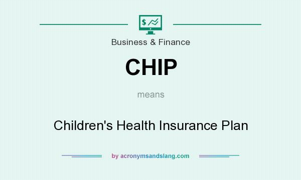 What does CHIP mean? It stands for Children`s Health Insurance Plan