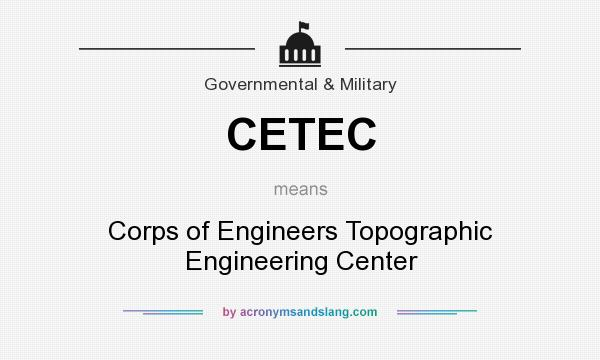 What does CETEC mean? It stands for Corps of Engineers Topographic Engineering Center