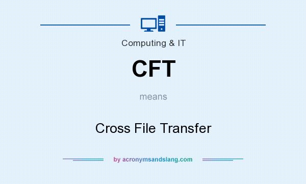 What does CFT mean? It stands for Cross File Transfer
