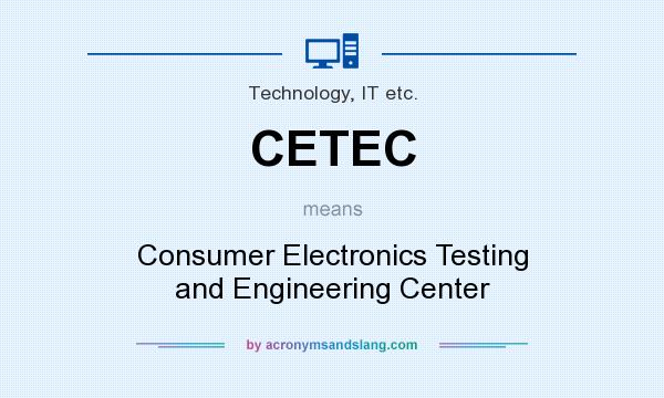 What does CETEC mean? It stands for Consumer Electronics Testing and Engineering Center