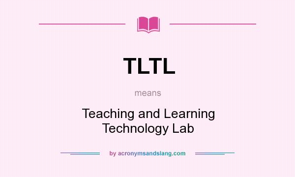 What does TLTL mean? It stands for Teaching and Learning Technology Lab