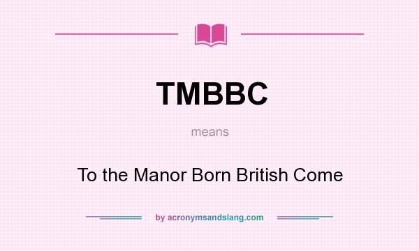 What does TMBBC mean? It stands for To the Manor Born British Come