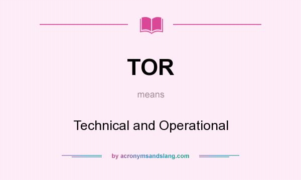 What does TOR mean? It stands for Technical and Operational