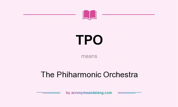 What does TPO mean? It stands for The Phiharmonic Orchestra