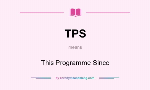 What does TPS mean? It stands for This Programme Since