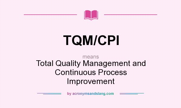 What does TQM/CPI mean? It stands for Total Quality Management and Continuous Process Improvement