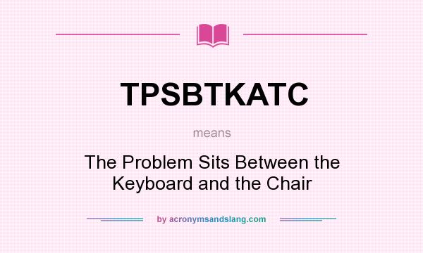 What does TPSBTKATC mean? It stands for The Problem Sits Between the Keyboard and the Chair