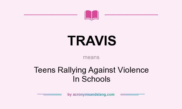 What does TRAVIS mean? It stands for Teens Rallying Against Violence In Schools