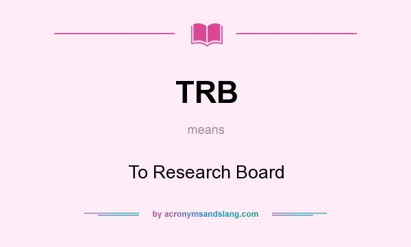 What does TRB mean? It stands for To Research Board