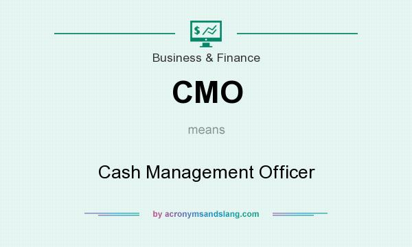What does CMO mean? It stands for Cash Management Officer