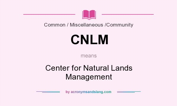 What does CNLM mean? It stands for Center for Natural Lands Management