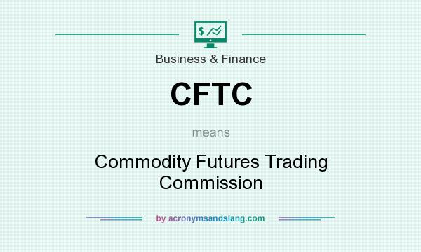 What does CFTC mean? It stands for Commodity Futures Trading Commission