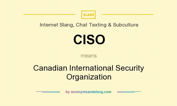 What does CISO mean? It stands for Canadian International Security Organization