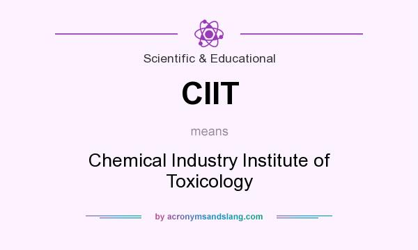 What does CIIT mean? It stands for Chemical Industry Institute of Toxicology