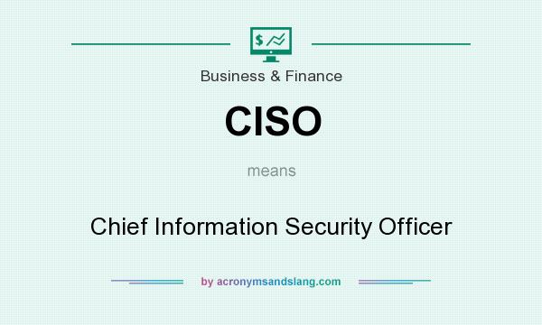 What does CISO mean? It stands for Chief Information Security Officer