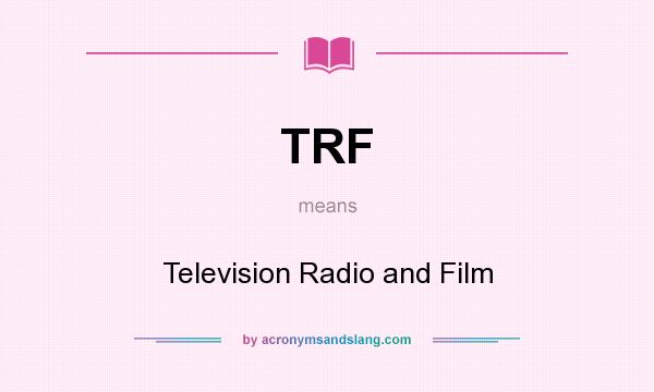 What does TRF mean? It stands for Television Radio and Film